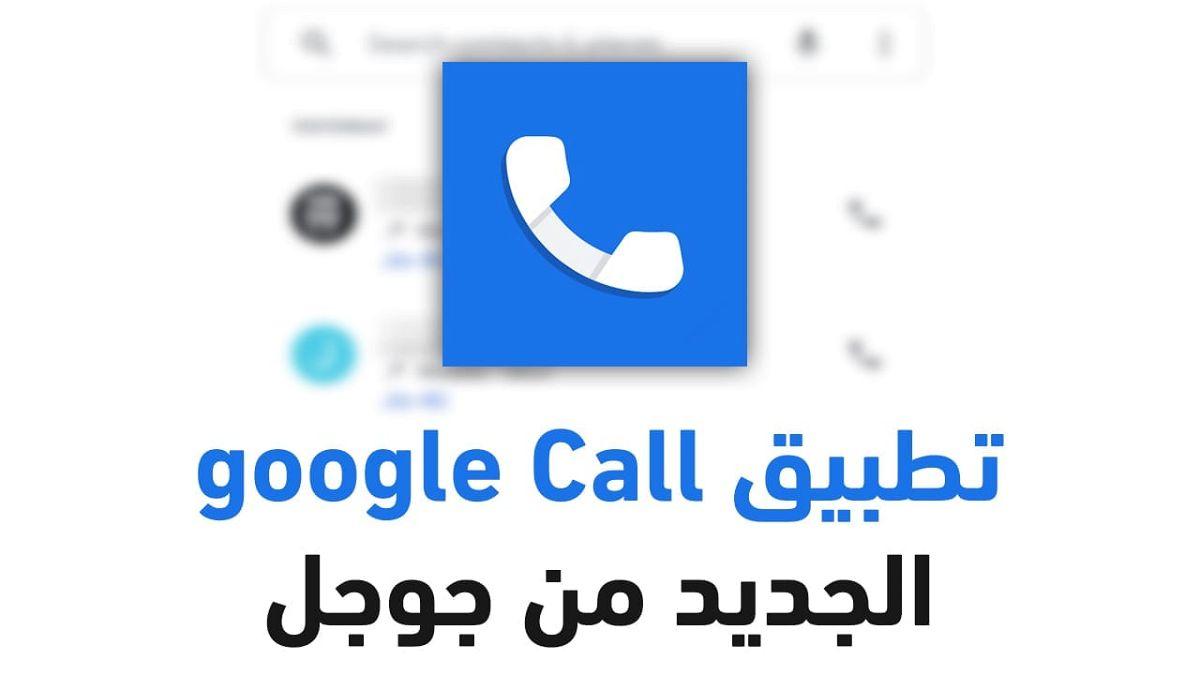 كل ما تريد معرفته عن تطبيق Google call الجديد من جوجل 2021