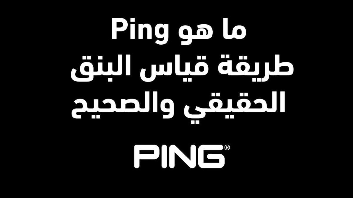 ما هو ping وطريقة قياس البنق الحقيقي والصحيح
